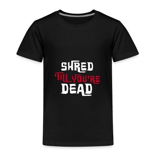 Shred 'Till You're Dead - Toddler Premium T-Shirt