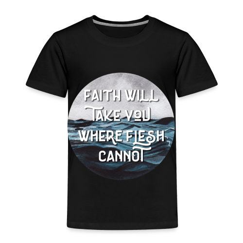 Faith Will Take You Where Flesh Cannot - Toddler Premium T-Shirt