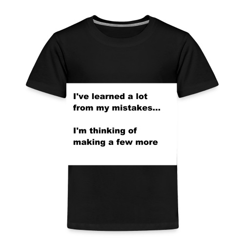 I've learned a lot from my mistakes... - Toddler Premium T-Shirt