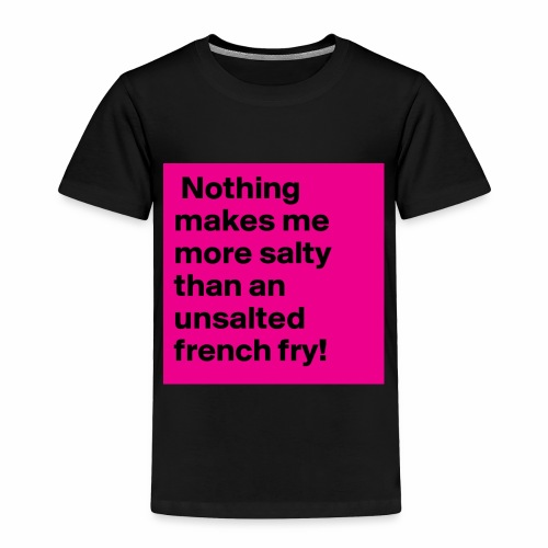 Nothing makes me more salty than an unsalted fren - Toddler Premium T-Shirt