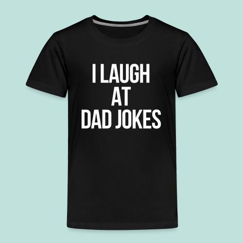 I LAUGH AT DAD JOKES - Toddler Premium T-Shirt
