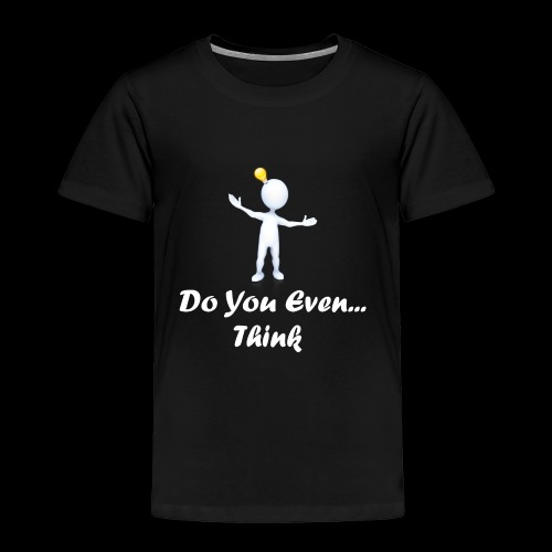 Do you even think? - Toddler Premium T-Shirt