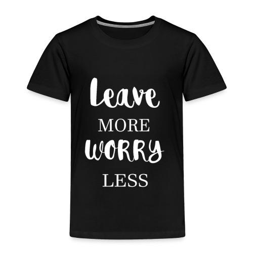 Leave more worry less - Toddler Premium T-Shirt