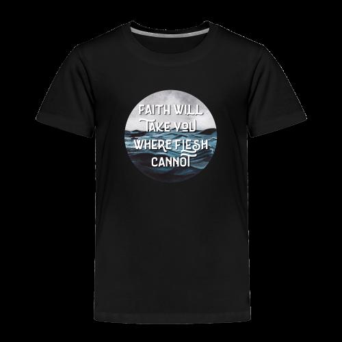 Faith Will Take You Where Flesh Cannot - Toddler Premium T-Shirt