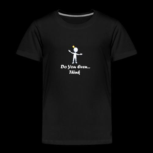 Do you even think? - Toddler Premium T-Shirt