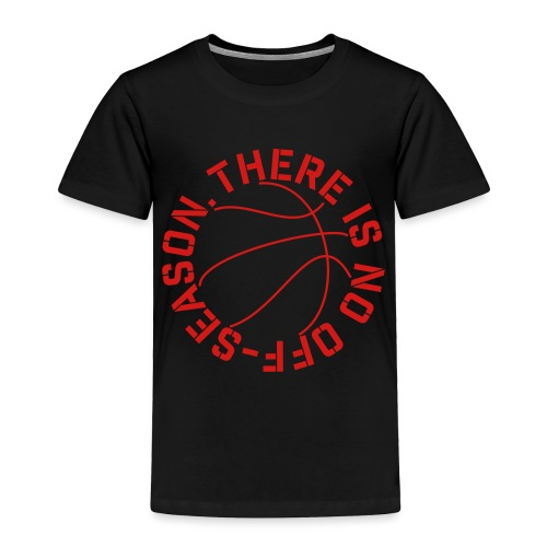 Basketball No Off Season - Toddler Premium T-Shirt