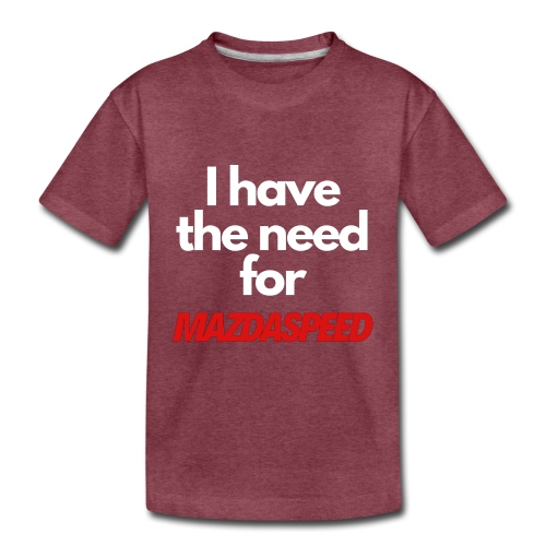 I have the need for MAZDASPEED - Toddler Premium T-Shirt