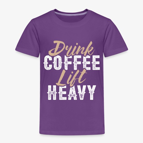 Drink Coffee Lift Heavy - Toddler Premium T-Shirt