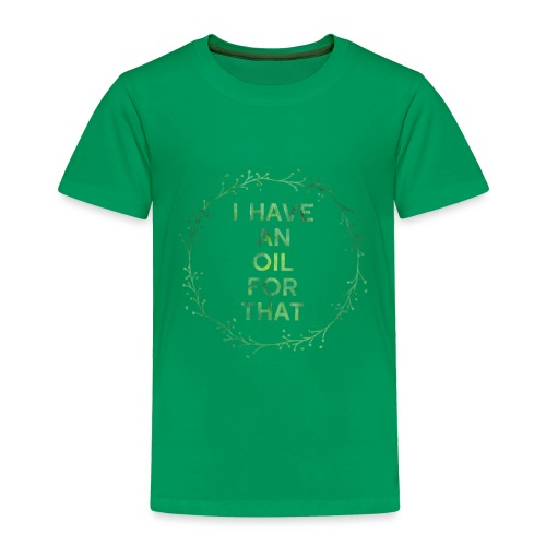 I have an oil for that tee - Toddler Premium T-Shirt