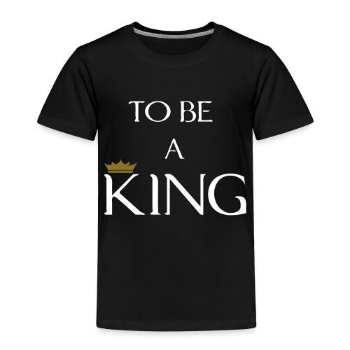 TO BE A king2 - Toddler Premium T-Shirt