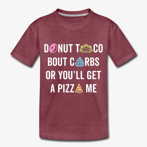 Donut Taco Bout Carbs Or You'll Get A Pizza Me v1 - Toddler Premium T-Shirt