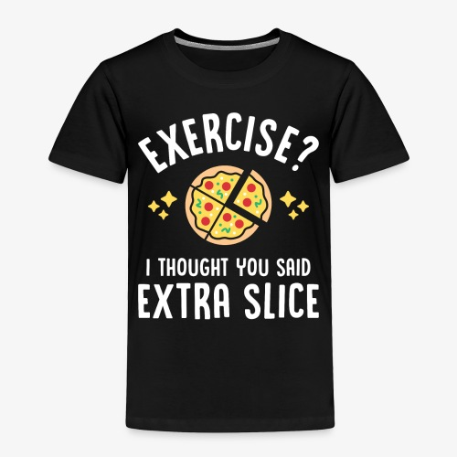 Exercise? I Thought You Said Extra Slice - Toddler Premium T-Shirt