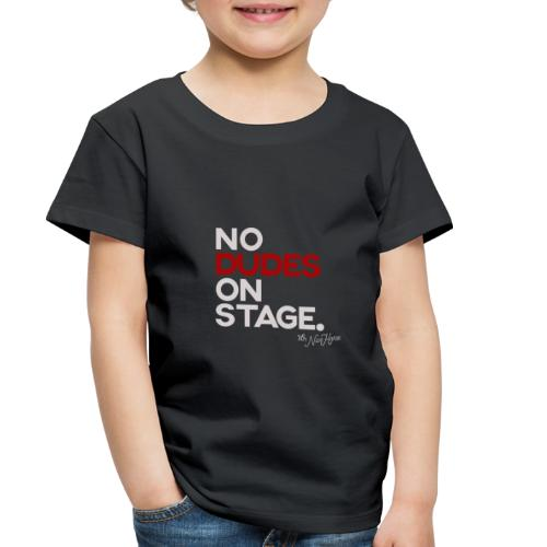No Dudes On Stage - Toddler Premium T-Shirt