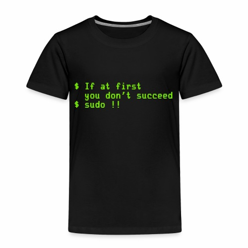 If at first you don't succeed; sudo !! - Toddler Premium T-Shirt