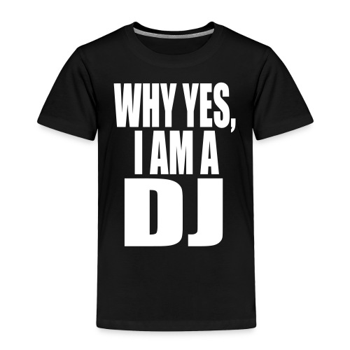 WHY YES I AM A DJ - Toddler Premium T-Shirt
