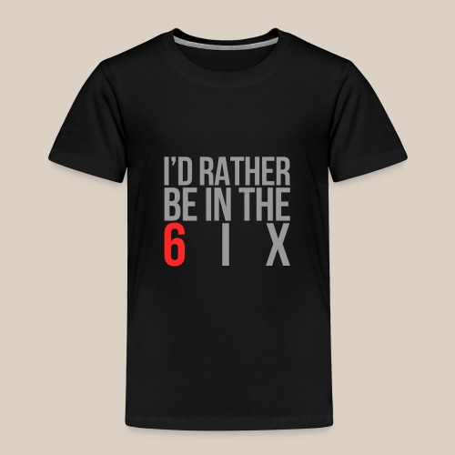I'd rather be in the 6ix - Toddler Premium T-Shirt