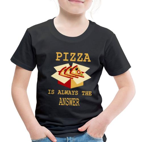 Pizza Is Always The Answer - Toddler Premium T-Shirt