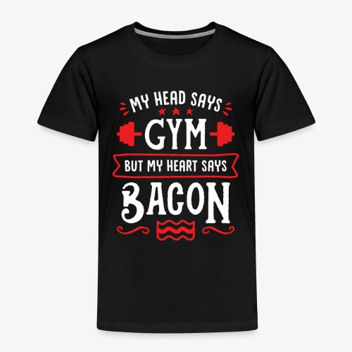 My Head Says Gym But My Heart Says Bacon - Toddler Premium T-Shirt