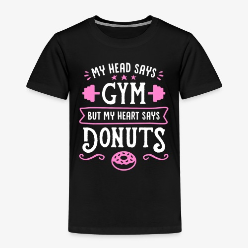 My Head Says Gym But My Heart Says Donuts - Toddler Premium T-Shirt