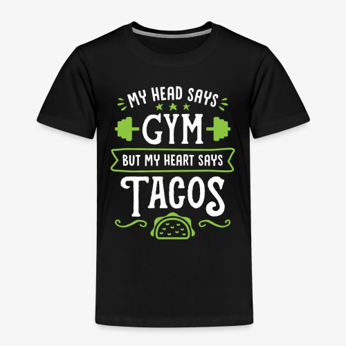 My Head Says Gym But My Heart Says Tacos - Toddler Premium T-Shirt