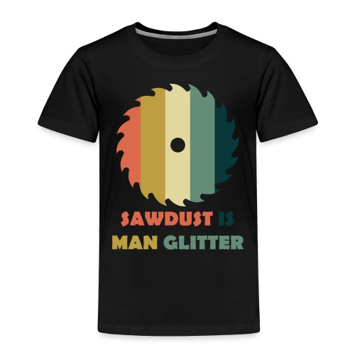 Sawdust Is Man Glitter - Toddler Premium T-Shirt