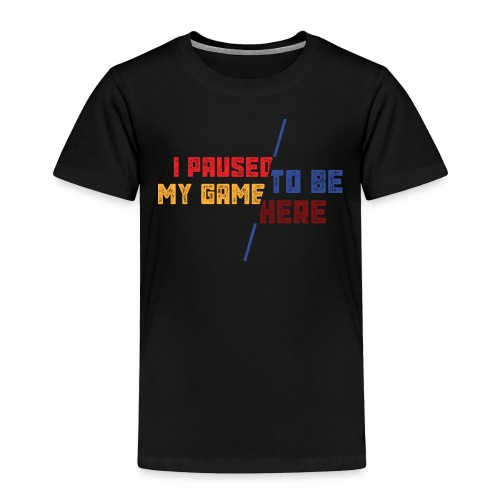 I Paused My Game To Be Here - Toddler Premium T-Shirt