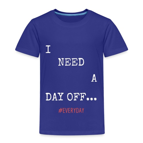 I NEED A DAY OFF... - Toddler Premium T-Shirt