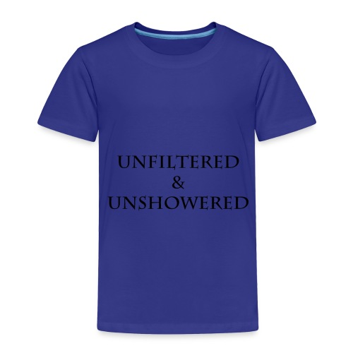 Unfiltered And unshowered - Toddler Premium T-Shirt