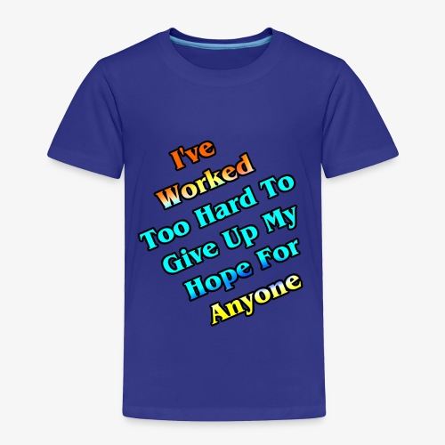 Worked Too Hard To Give Up My Hope - Toddler Premium T-Shirt