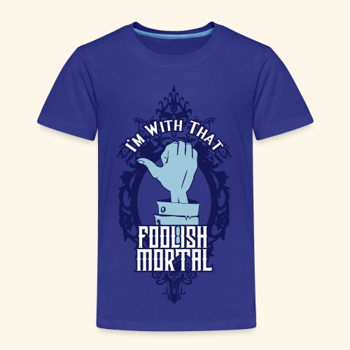 I'm With That Foolish Mortal - Toddler Premium T-Shirt
