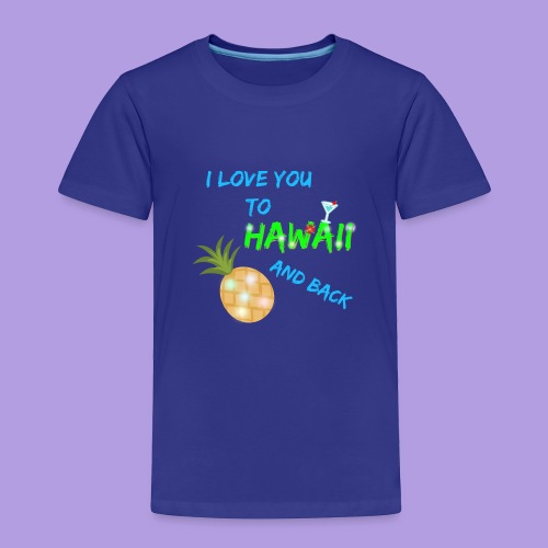 I Love You To Hawaii and Back - Toddler Premium T-Shirt