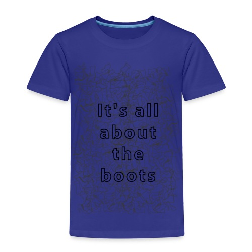 it's all about the boots - Toddler Premium T-Shirt