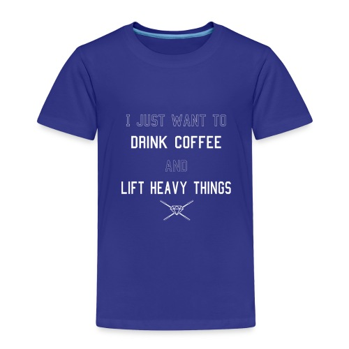 Drink Coffee Lift Heavy - Toddler Premium T-Shirt
