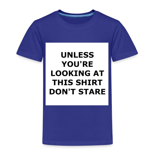 UNLESS YOU'RE LOOKING AT THIS SHIRT, DON'T STARE. - Toddler Premium T-Shirt