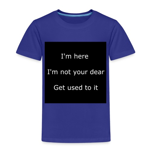 I'M HERE, I'M NOT YOUR DEAR, GET USED TO IT. - Toddler Premium T-Shirt