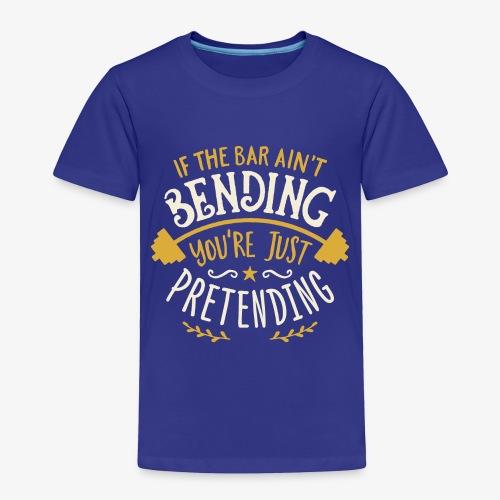 If The Bar Ain't Bending You're Just Pretending - Toddler Premium T-Shirt