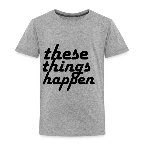 these things happen - Toddler Premium T-Shirt