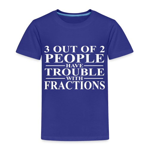 3 out of 2 people have trouble with fractions - Toddler Premium T-Shirt