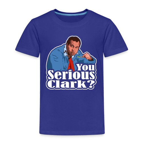 You Serious Clark? Cousin Eddie - Toddler Premium T-Shirt