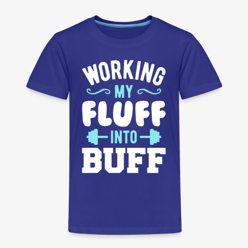 Working My Fluff Into Buff - Toddler Premium T-Shirt