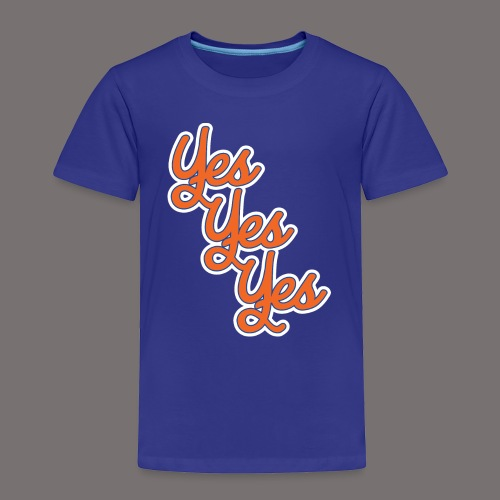Yes Yes Yes - Toddler Premium T-Shirt
