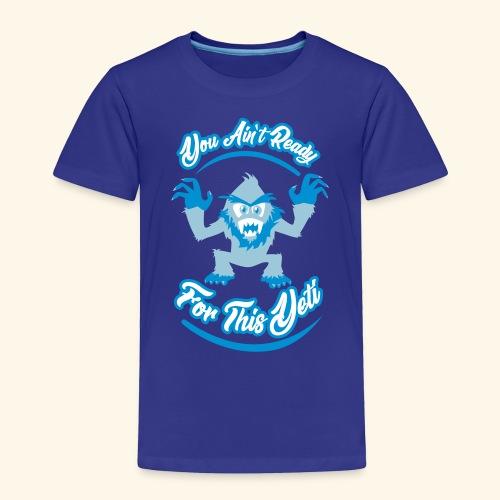 You Ain't Ready - Toddler Premium T-Shirt