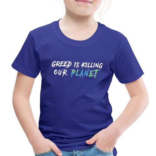 Greed is killing our planet - Toddler Premium T-Shirt