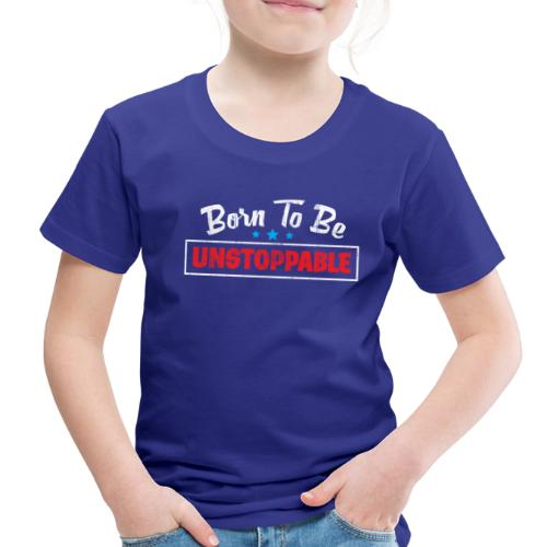 Born To Be Unstoppable - Toddler Premium T-Shirt