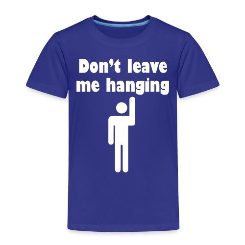 Don't Leave Me Hanging Shirt - Toddler Premium T-Shirt
