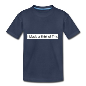 Made_a_Shirt_of_This - Toddler Premium T-Shirt