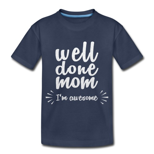 Well done mom - I'm awesome - Toddler Premium T-Shirt