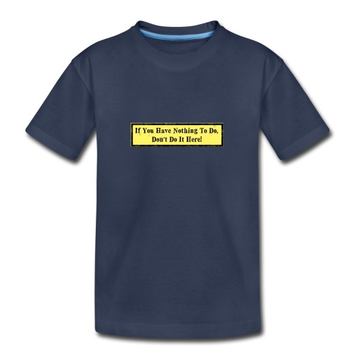 If you have nothing to do, don't do it here! - Toddler Premium T-Shirt