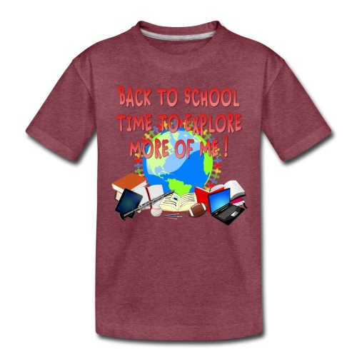 BACK TO SCHOOL, TIME TO EXPLORE MORE OF ME ! - Toddler Premium T-Shirt