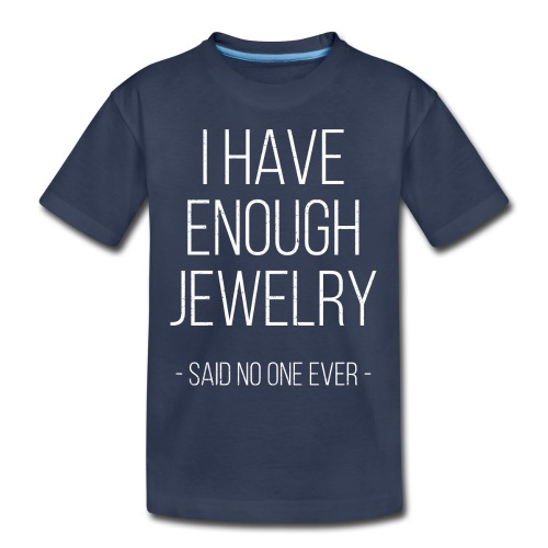 I have enough jewelry - said no one ever! - Toddler Premium T-Shirt